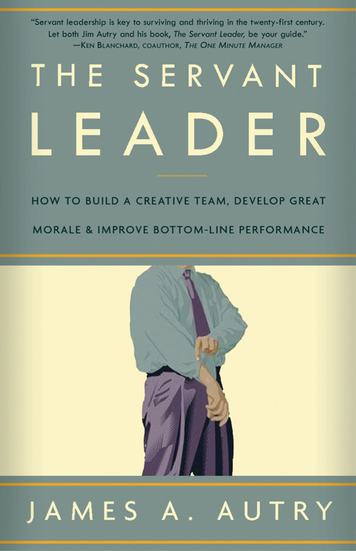 The Servant Leader: How to Build a Creative Team, Develop Great Morale, and Improve Bottom-Line Perf